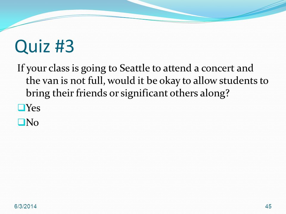 Quiz #3 If your class is going to Seattle to attend a concert and the van is not full, would it be okay to allow students to bring their friends or significant others along.