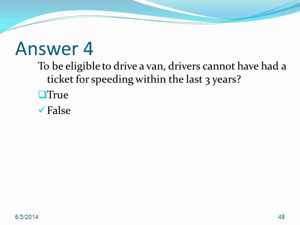 Answer 4 To be eligible to drive a van, drivers cannot have had a ticket for speeding within the last 3 years.
