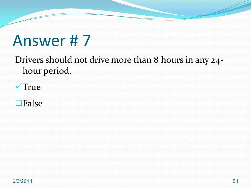 Answer # 7 Drivers should not drive more than 8 hours in any 24- hour period. True False 6/3/201454