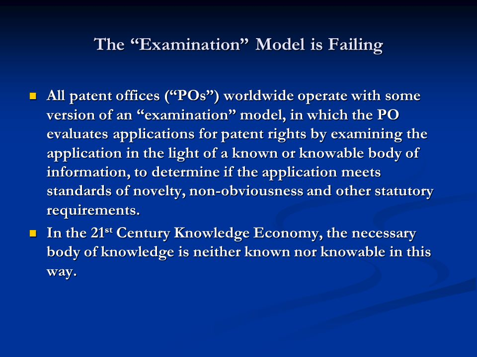The Examination Model is Failing All patent offices (POs) worldwide operate with some version of an examination model, in which the PO evaluates applications for patent rights by examining the application in the light of a known or knowable body of information, to determine if the application meets standards of novelty, non-obviousness and other statutory requirements.