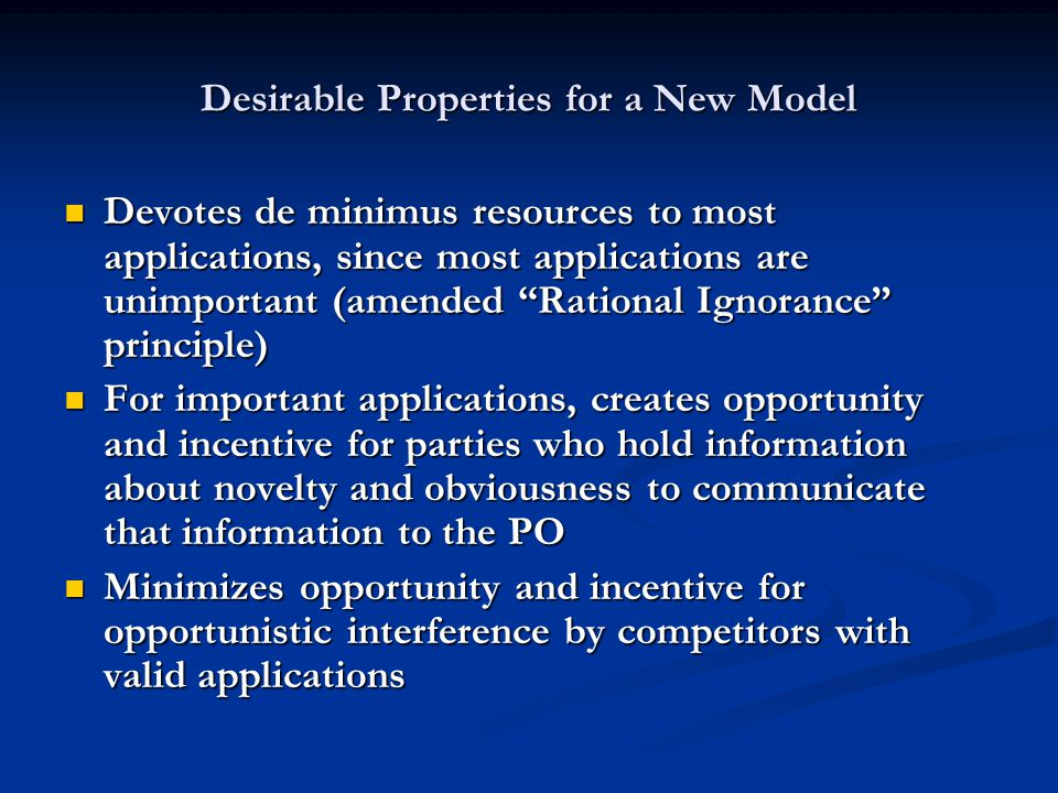Desirable Properties for a New Model Devotes de minimus resources to most applications, since most applications are unimportant (amended Rational Ignorance principle) Devotes de minimus resources to most applications, since most applications are unimportant (amended Rational Ignorance principle) For important applications, creates opportunity and incentive for parties who hold information about novelty and obviousness to communicate that information to the PO For important applications, creates opportunity and incentive for parties who hold information about novelty and obviousness to communicate that information to the PO Minimizes opportunity and incentive for opportunistic interference by competitors with valid applications Minimizes opportunity and incentive for opportunistic interference by competitors with valid applications