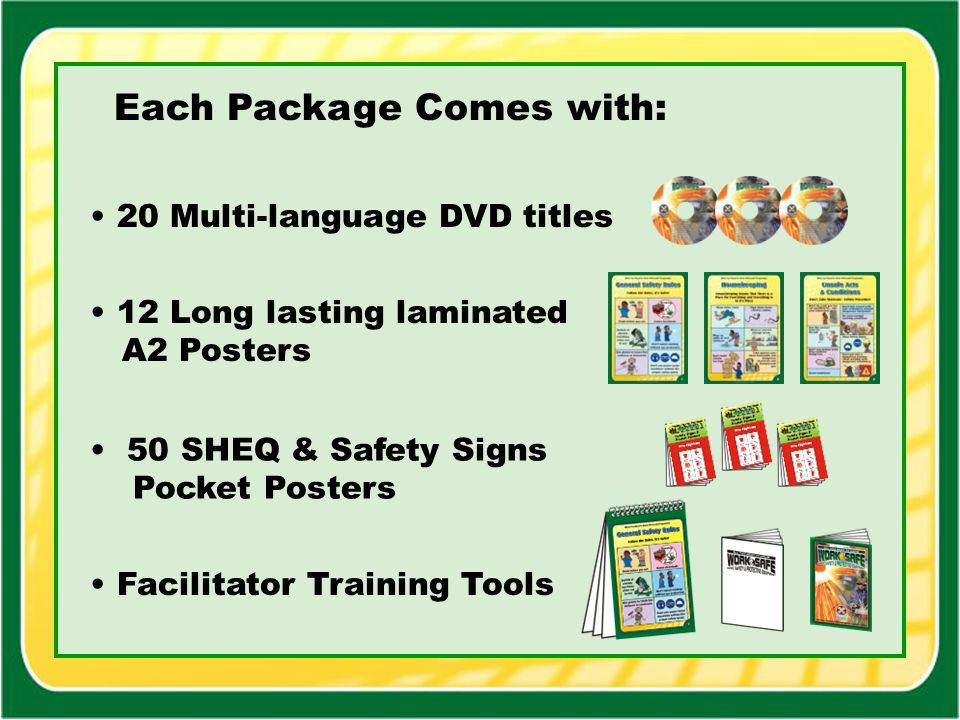 Each Package Comes with: 12 Long lasting laminated A2 Posters 20 Multi-language DVD titles Facilitator Training Tools 50 SHEQ & Safety Signs Pocket Po