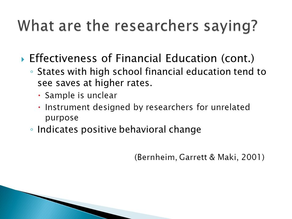 Effectiveness of Financial Education (cont.) Studied impact of high school financial planning curriculum on behavior, knowledge, and self- efficacy National sample of teens using the curriculum Immediately prior and 3 months out from exposure Significant changes in: Behavior Knowledge Self-efficacy Indicates positive behavioral change and knowledge (Danes, Huddleston-Casas, & Boyce, 1999)