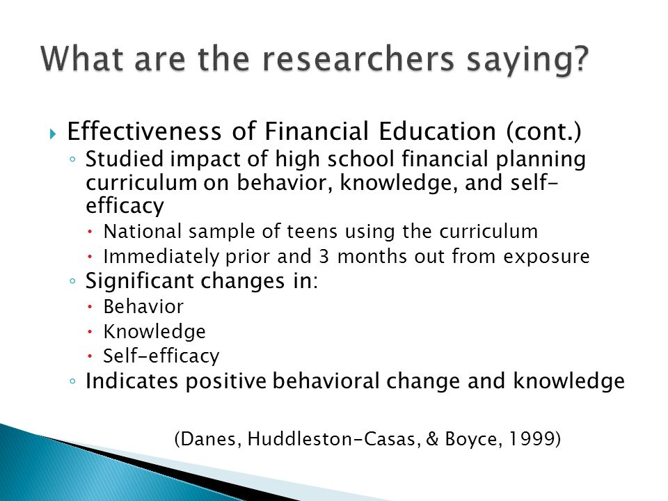 Effectiveness of Financial Education (cont.) Jump$tart Coalition for Personal Financial Literacy (Mandell & Klien, 2009) Year199820002002200420062008 % Passing 57.351.950.252.352.448.3 Sample Size 15327234024407457756856