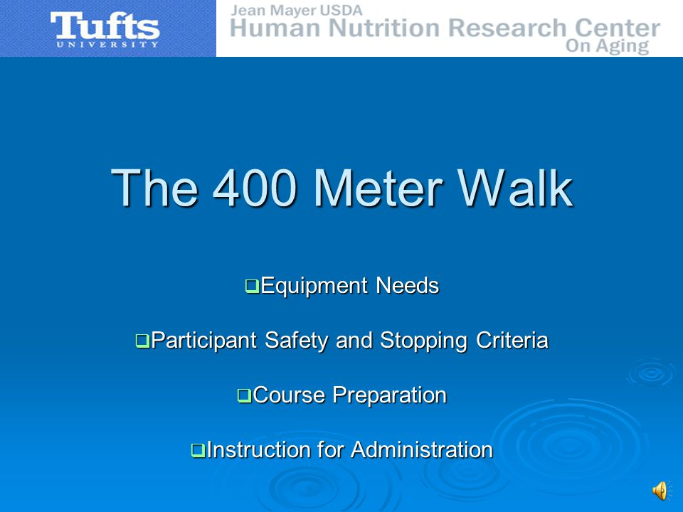 The 400 Meter Walk Equipment Needs Equipment Needs Participant Safety and Stopping Criteria Participant Safety and Stopping Criteria Course Preparation Course Preparation Instruction for Administration Instruction for Administration