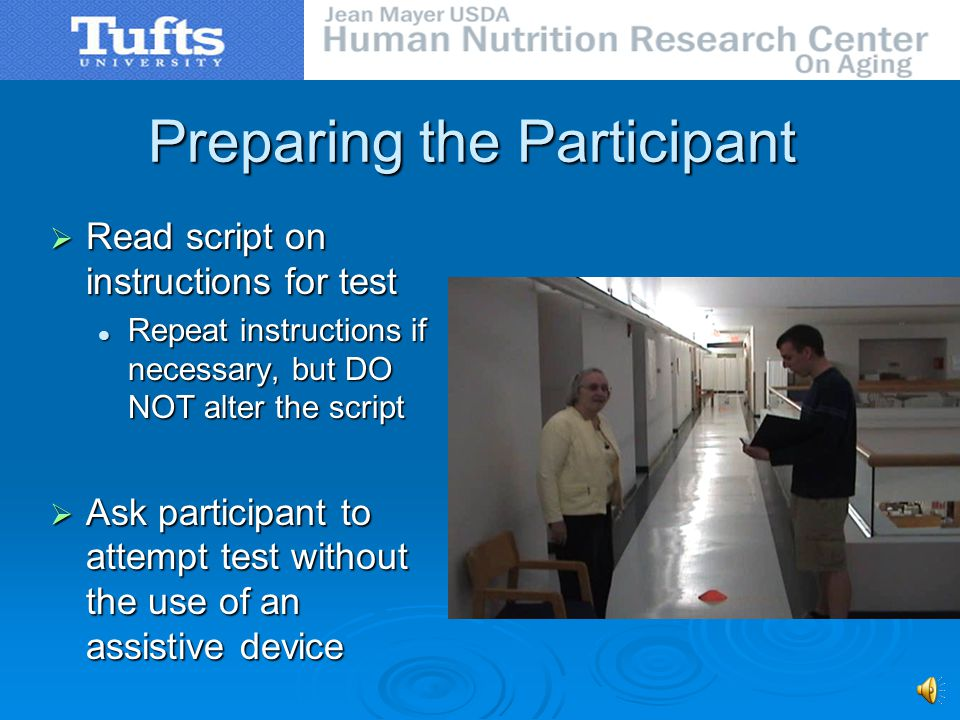 Preparing the Participant Read script on instructions for test Read script on instructions for test Repeat instructions if necessary, but DO NOT alter the script Repeat instructions if necessary, but DO NOT alter the script Ask participant to attempt test without the use of an assistive device Ask participant to attempt test without the use of an assistive device