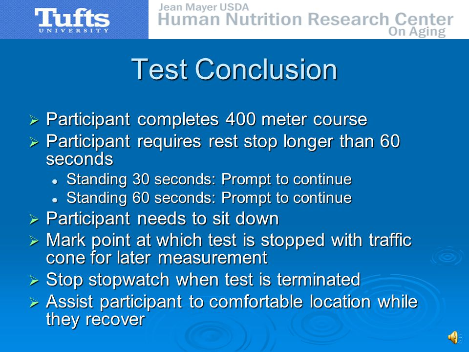 Test Administration Demonstrate one lap Demonstrate one lap Begin timing as subject crosses line Begin timing as subject crosses line Follow subject at close distance Follow subject at close distance Provide encouragement Provide encouragement End test as subjects first foot crosses line End test as subjects first foot crosses line Rate difficulty of breathing (BORG index) Rate difficulty of breathing (BORG index) Determine heart rate (sitting radial pulse) Determine heart rate (sitting radial pulse)