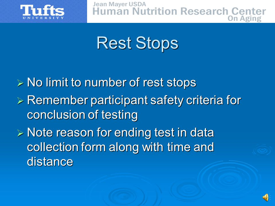Rest Stops No limit to number of rest stops No limit to number of rest stops Remember participant safety criteria for conclusion of testing Remember participant safety criteria for conclusion of testing Note reason for ending test in data collection form along with time and distance Note reason for ending test in data collection form along with time and distance