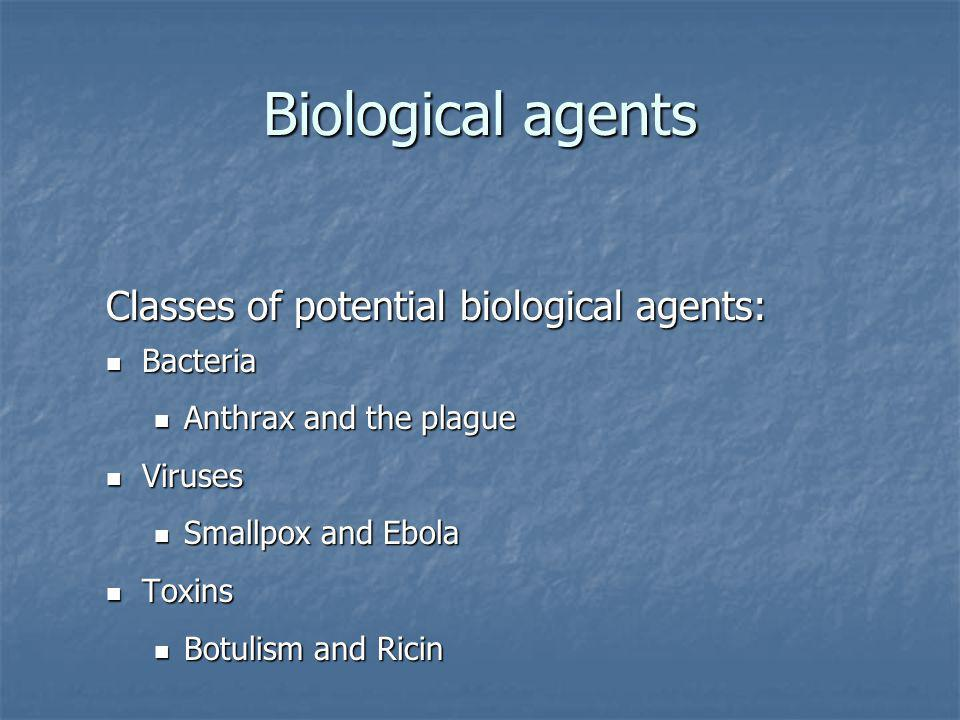 Biological agents Classes of potential biological agents: Bacteria Bacteria Anthrax and the plague Anthrax and the plague Viruses Viruses Smallpox and Ebola Smallpox and Ebola Toxins Toxins Botulism and Ricin Botulism and Ricin