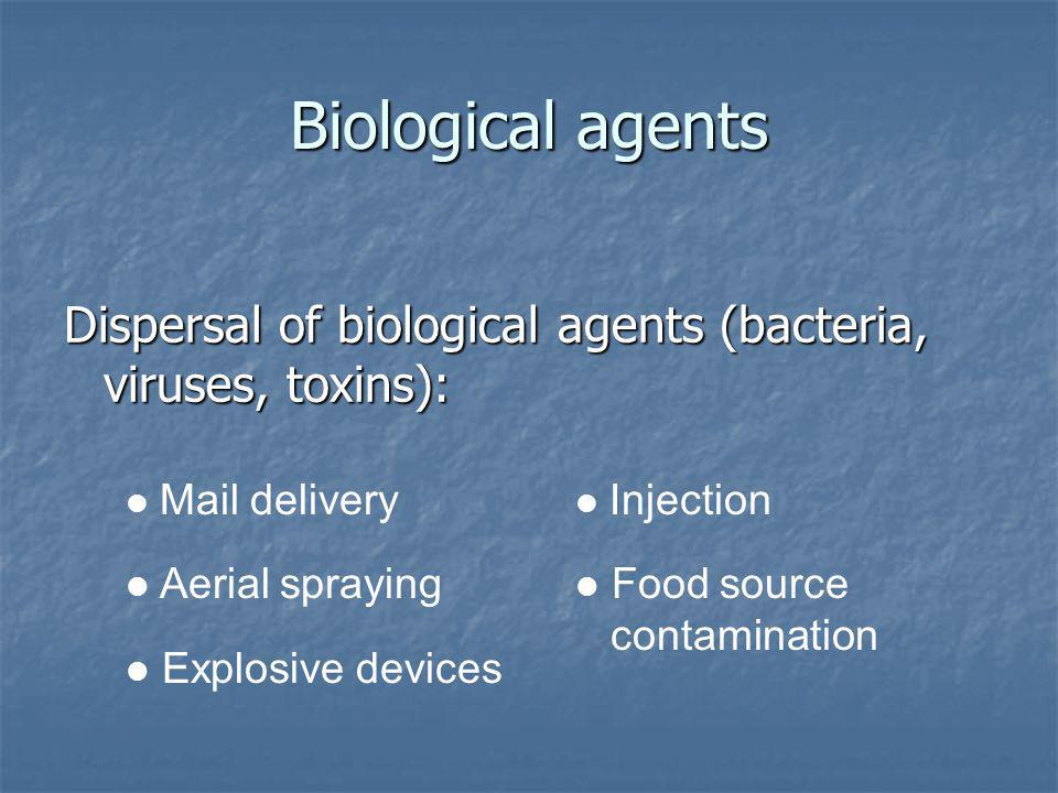 Biological agents Dispersal of biological agents (bacteria, viruses, toxins): Mail delivery Aerial spraying Explosive devices Injection Food source contamination