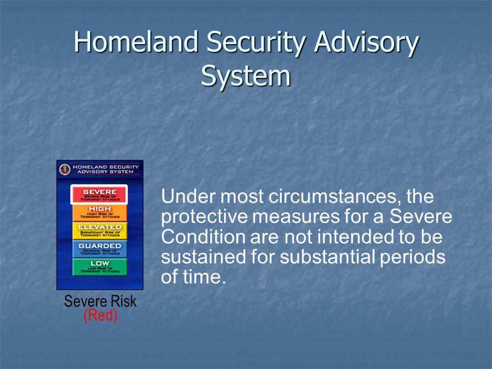 Homeland Security Advisory System Severe Risk (Red) Under most circumstances, the protective measures for a Severe Condition are not intended to be sustained for substantial periods of time.