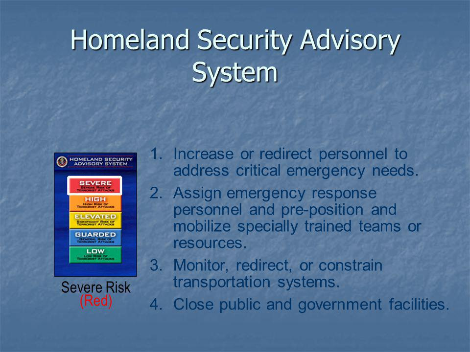 Homeland Security Advisory System 1.Increase or redirect personnel to address critical emergency needs.