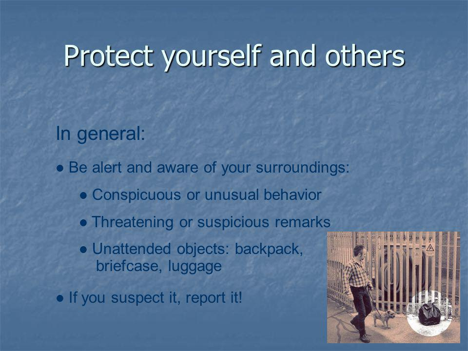 Protect yourself and others In general: Be alert and aware of your surroundings: Conspicuous or unusual behavior Threatening or suspicious remarks Unattended objects: backpack, briefcase, luggage If you suspect it, report it!
