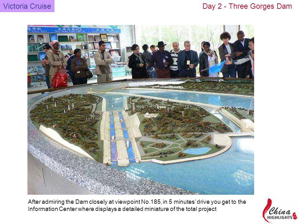 Victoria CruiseDay 2 - Three Gorges Dam After admiring the Dam closely at viewpoint No.185, in 5 minutes drive you get to the Information Center where displays a detailed miniature of the total project