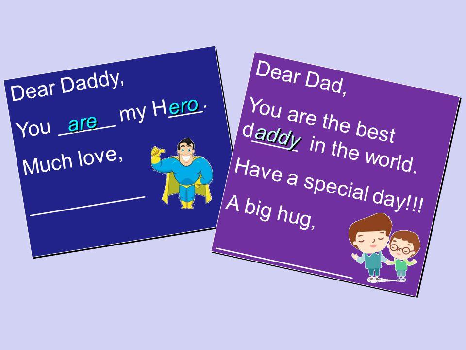 Dear Daddy, You _____ my H___. Much love, __________ Dear Daddy, You _____ my H___. Much love, __________ Dear Dad, You are the best d____ in the worl