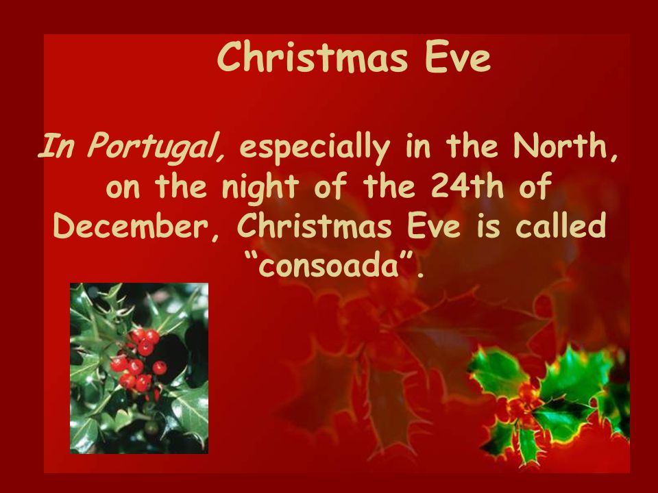 In Portugal, especially in the North, on the night of the 24th of December, Christmas Eve is called consoada. Christmas Eve