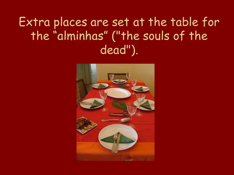 Extra places are set at the table for the alminhas ( the souls of the dead ).
