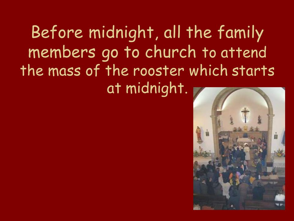 Before midnight, all the family members go to church to attend the mass of the rooster which starts at midnight.