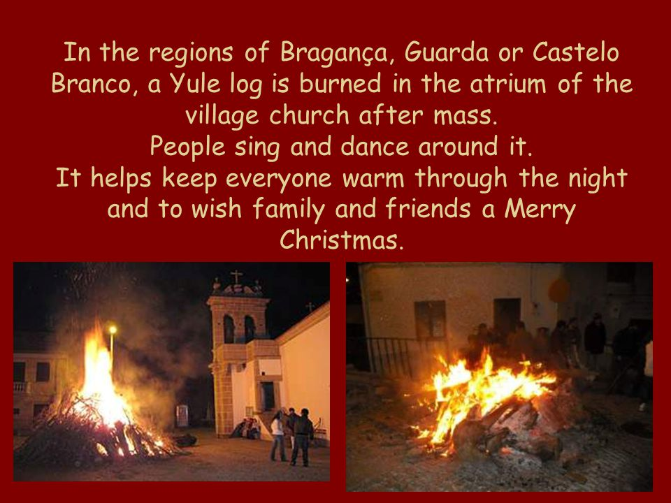 In the regions of Bragança, Guarda or Castelo Branco, a Yule log is burned in the atrium of the village church after mass. People sing and dance aroun