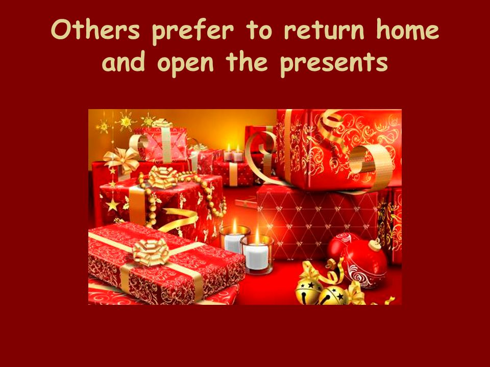 Others prefer to return home and open the presents