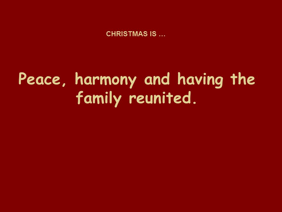 Peace, harmony and having the family reunited. CHRISTMAS IS …