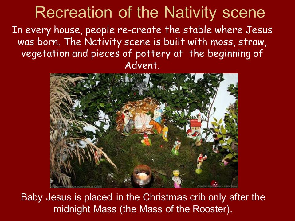 Recreation of the Nativity scene In every house, people re-create the stable where Jesus was born. The Nativity scene is built with moss, straw, veget