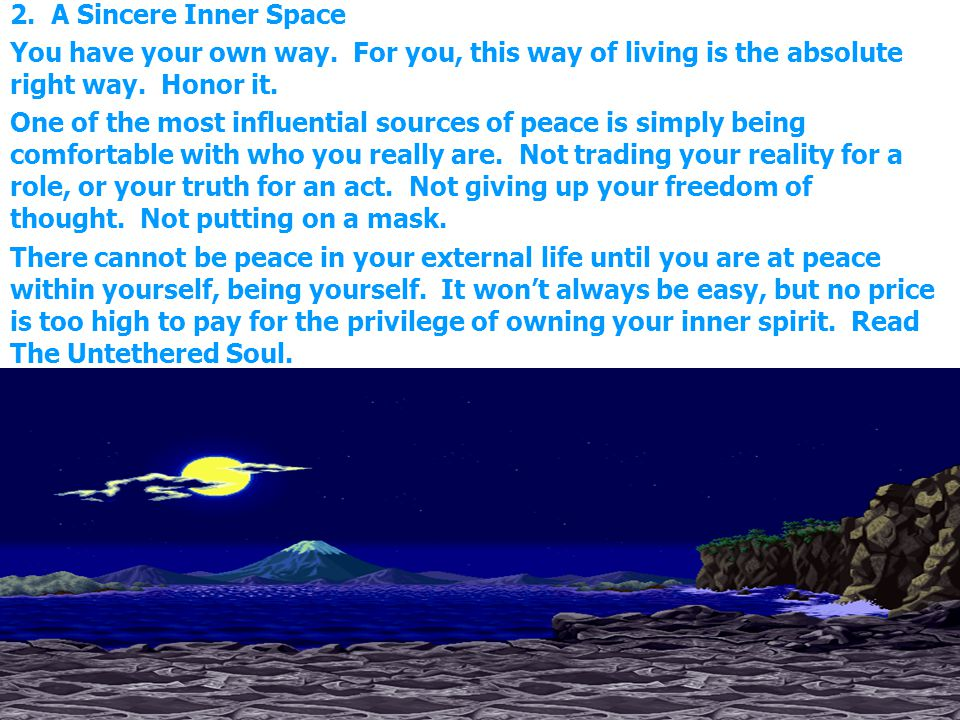 2. A Sincere Inner Space You have your own way. For you, this way of living is the absolute right way. Honor it. One of the most influential sources o