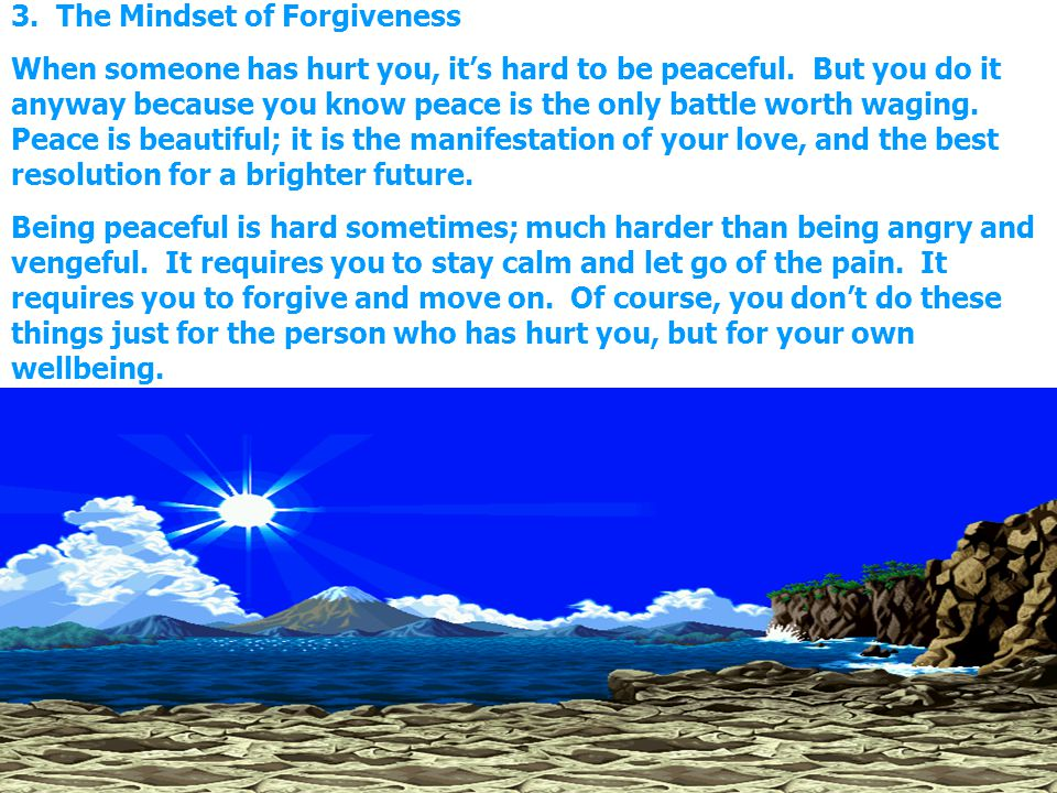 3. The Mindset of Forgiveness When someone has hurt you, its hard to be peaceful. But you do it anyway because you know peace is the only battle worth