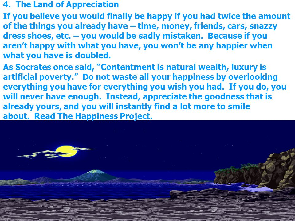 4. The Land of Appreciation If you believe you would finally be happy if you had twice the amount of the things you already have – time, money, friend