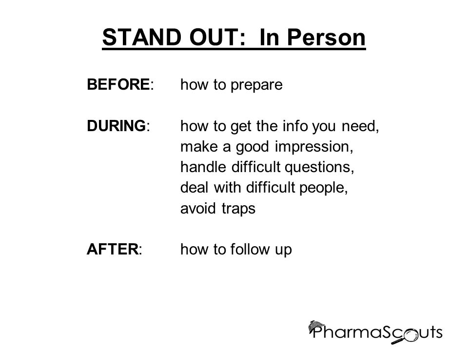 STAND OUT: In Person BEFORE: how to prepare DURING:how to get the info you need, make a good impression, handle difficult questions, deal with difficult people, avoid traps AFTER:how to follow up
