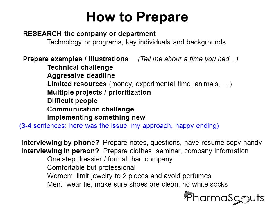 How to Prepare RESEARCH the company or department Technology or programs, key individuals and backgrounds Prepare examples / illustrations (Tell me about a time you had…) Technical challenge Aggressive deadline Limited resources (money, experimental time, animals, …) Multiple projects / prioritization Difficult people Communication challenge Implementing something new (3-4 sentences: here was the issue, my approach, happy ending) Interviewing by phone.