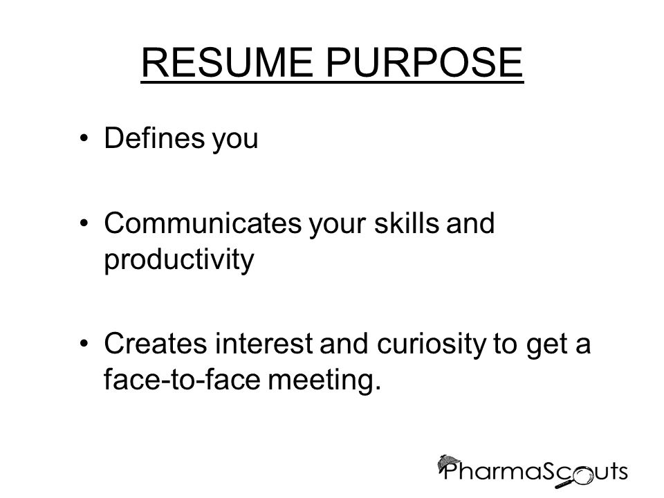 RESUME PURPOSE Defines you Communicates your skills and productivity Creates interest and curiosity to get a face-to-face meeting.
