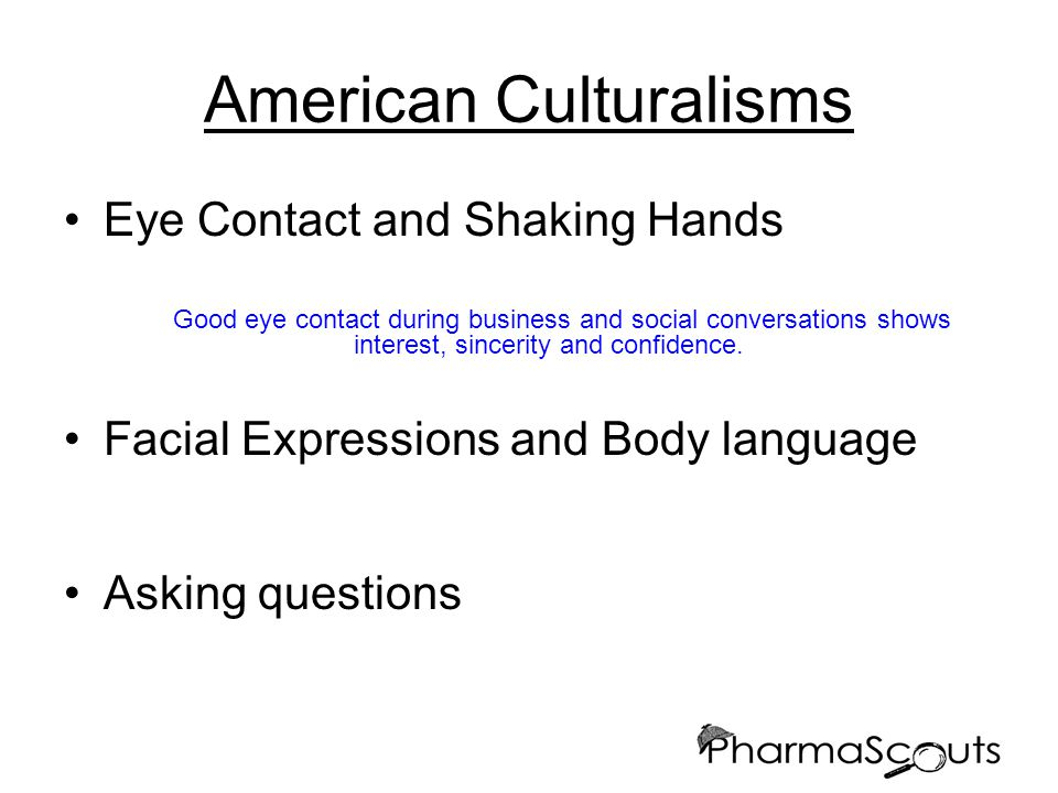 American Culturalisms Eye Contact and Shaking Hands Good eye contact during business and social conversations shows interest, sincerity and confidence.