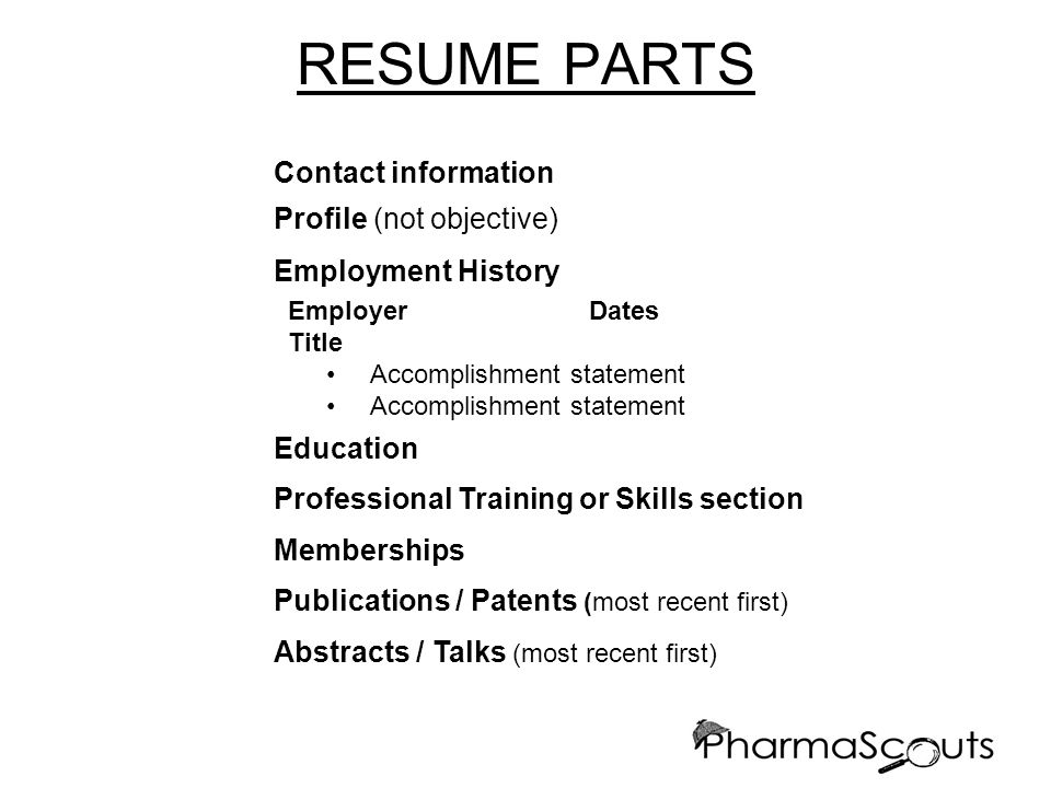 RESUME PARTS Contact information Profile (not objective) Employment History EmployerDates Title Accomplishment statement Education Professional Traini