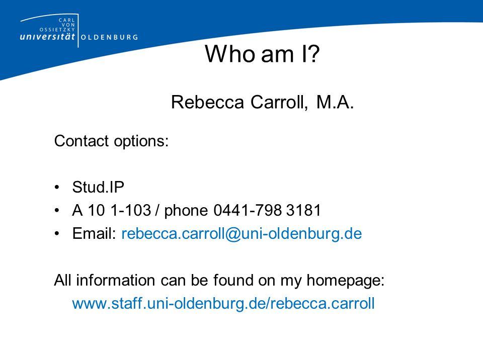 Who am I? Rebecca Carroll, M.A. Contact options: Stud.IP A 10 1-103 / phone 0441-798 3181 Email: rebecca.carroll@uni-oldenburg.de All information can