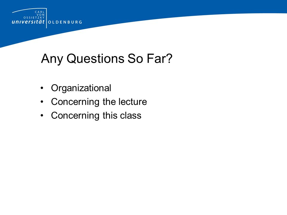 Any Questions So Far? Organizational Concerning the lecture Concerning this class