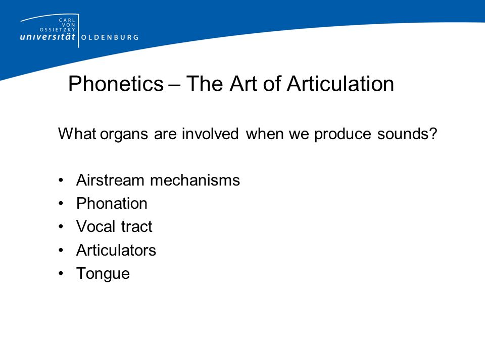 Phonetics – The Art of Articulation What organs are involved when we produce sounds? Airstream mechanisms Phonation Vocal tract Articulators Tongue