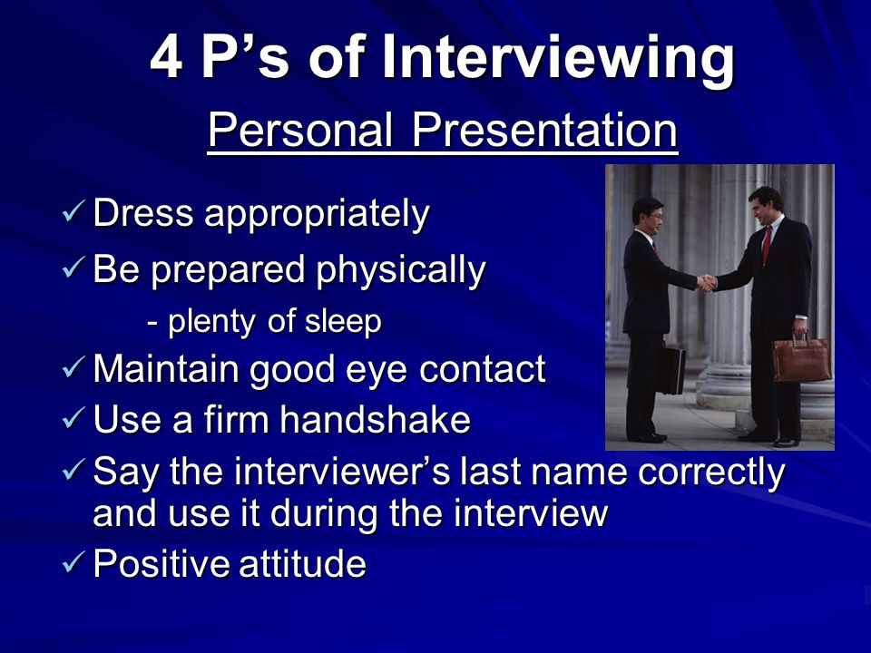4 Ps of Interviewing Dress appropriately Dress appropriately Be prepared physically Be prepared physically - plenty of sleep Maintain good eye contact Maintain good eye contact Use a firm handshake Use a firm handshake Say the interviewers last name correctly and use it during the interview Say the interviewers last name correctly and use it during the interview Positive attitude Positive attitude Personal Presentation
