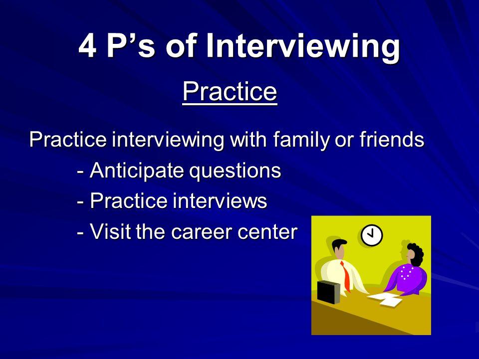 4 Ps of Interviewing Practice interviewing with family or friends - Anticipate questions - Practice interviews - Visit the career center Practice
