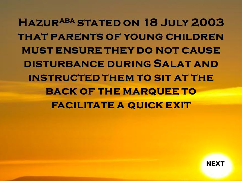 Hazur aba stated on 18 July 2003 that parents of young children must ensure they do not cause disturbance during Salat and instructed them to sit at the back of the marquee to facilitate a quick exit NEXT