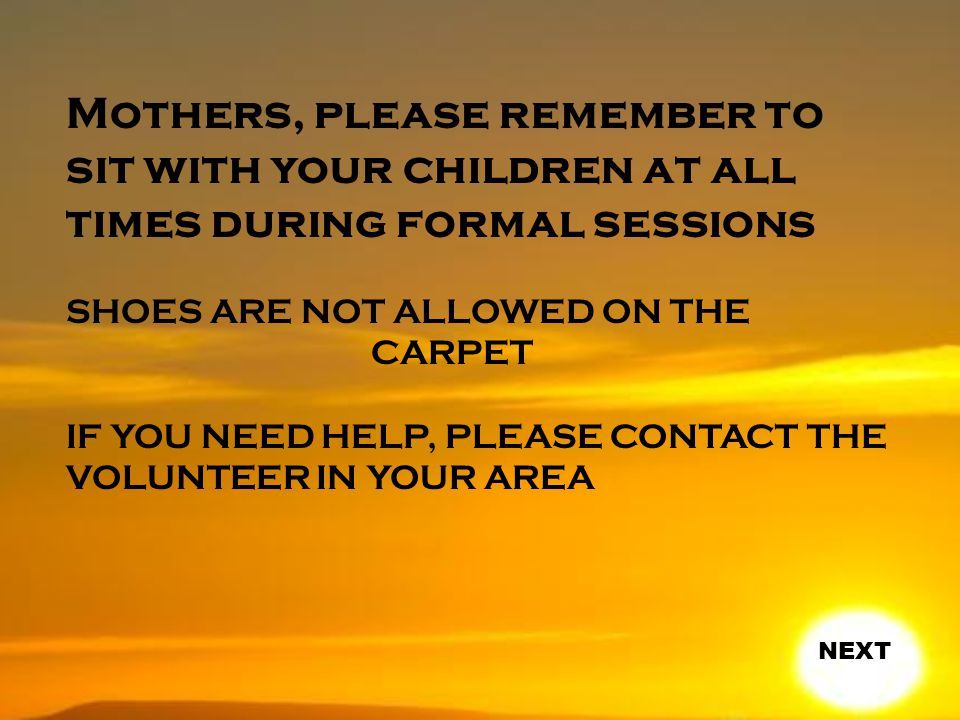 Mothers, please remember to sit with your children at all times during formal sessions SHOES ARE NOT ALLOWED ON THE CARPET IF YOU NEED HELP, PLEASE CONTACT THE VOLUNTEER IN YOUR AREA NEXT