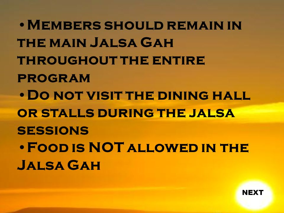 Members should remain in the main Jalsa Gah throughout the entire program Do not visit the dining hall or stalls during the jalsa sessions Food is NOT allowed in the Jalsa Gah NEXT