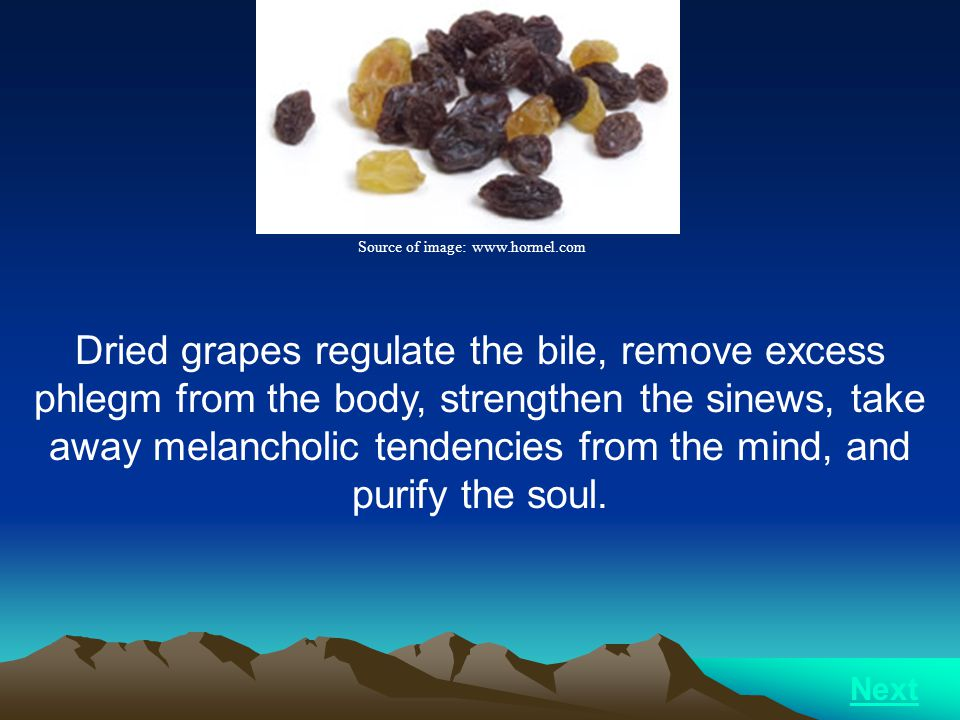 Dried grapes regulate the bile, remove excess phlegm from the body, strengthen the sinews, take away melancholic tendencies from the mind, and purify