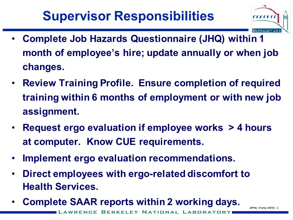 Jeffrey Chung (x5818) 12 Supervisor Responsibilities Complete Job Hazards Questionnaire (JHQ) within 1 month of employees hire; update annually or whe