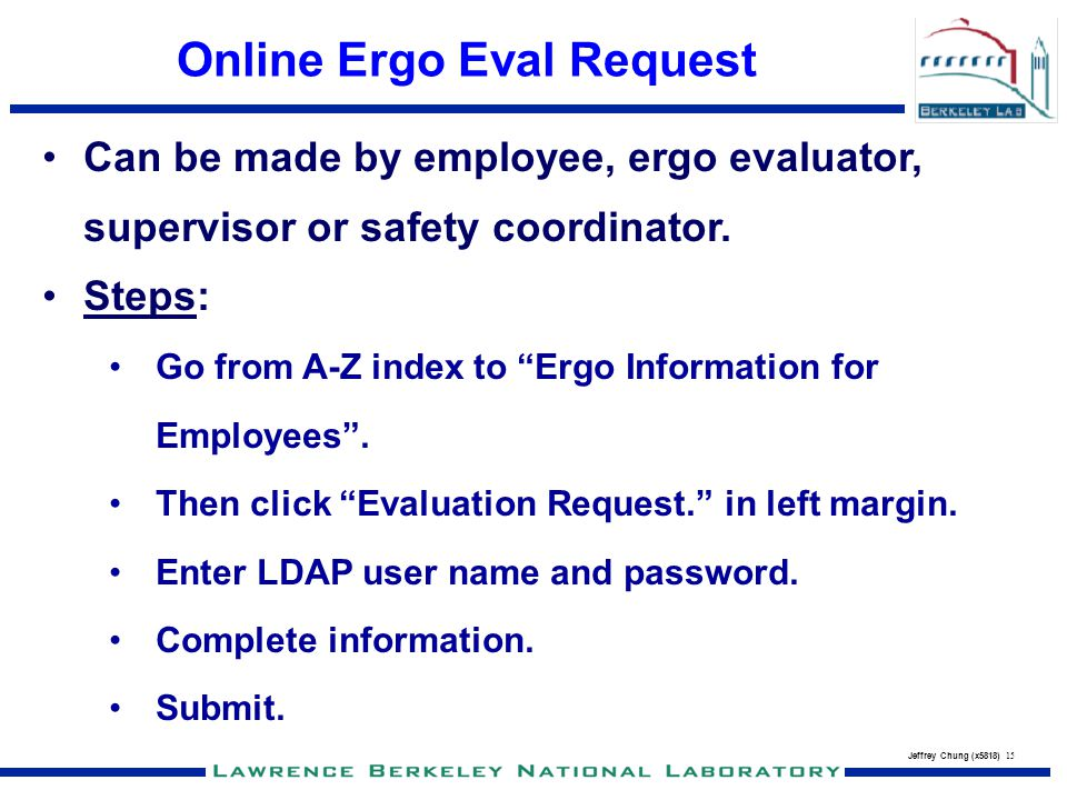 Jeffrey Chung (x5818) 15 Online Ergo Eval Request Can be made by employee, ergo evaluator, supervisor or safety coordinator. Steps: Go from A-Z index