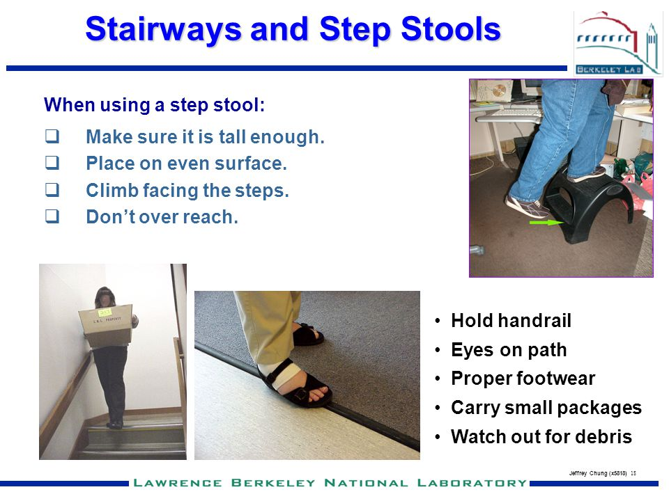 Jeffrey Chung (x5818) 18 Stairways and Step Stools When using a step stool: Make sure it is tall enough. Place on even surface. Climb facing the steps