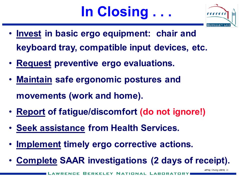 Jeffrey Chung (x5818) 20 In Closing... Invest in basic ergo equipment: chair and keyboard tray, compatible input devices, etc. Request preventive ergo