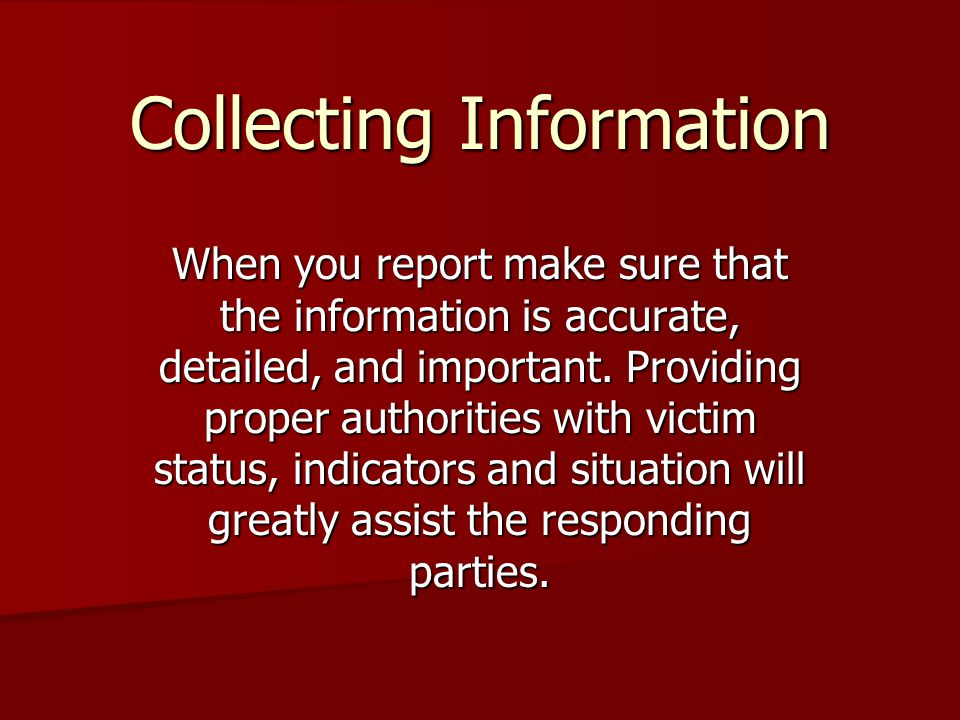 Collecting Information When you report make sure that the information is accurate, detailed, and important.