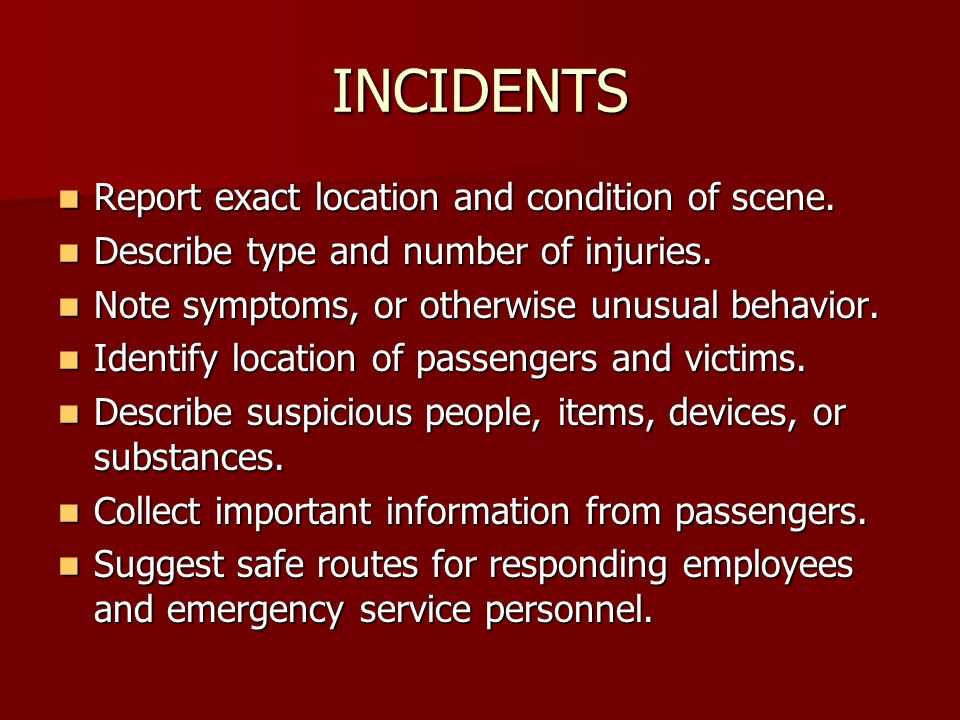 INCIDENTS Report exact location and condition of scene.