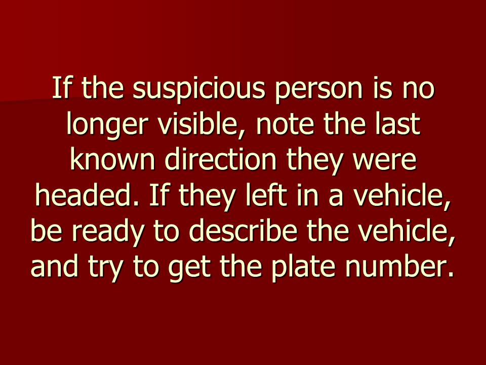 If the suspicious person is no longer visible, note the last known direction they were headed.
